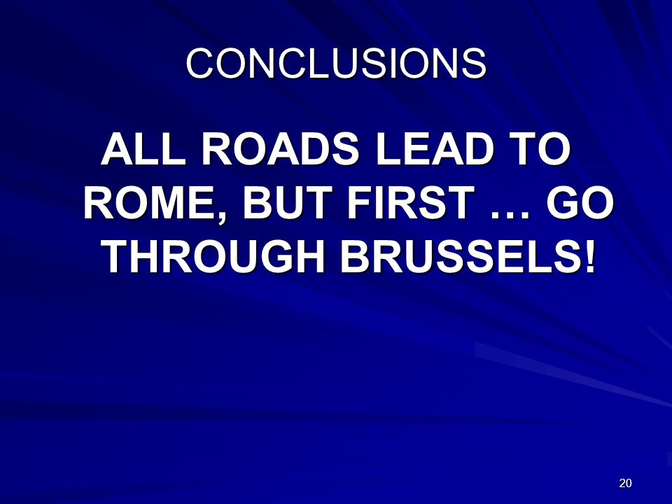 20 CONCLUSIONS ALL ROADS LEAD TO ROME, BUT FIRST … GO THROUGH BRUSSELS!