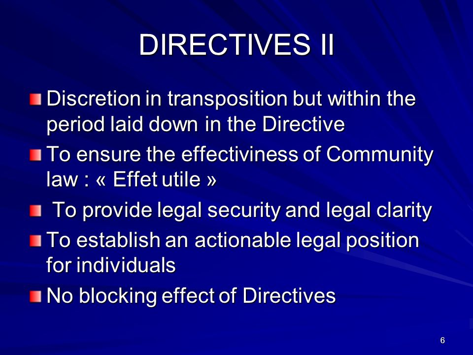 6 DIRECTIVES II Discretion in transposition but within the period laid down in the Directive To ensure the effectiviness of Community law : « Effet utile » To provide legal security and legal clarity To provide legal security and legal clarity To establish an actionable legal position for individuals No blocking effect of Directives