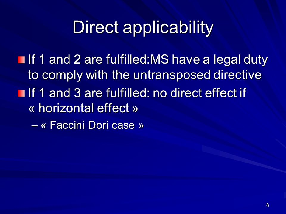 8 Direct applicability If 1 and 2 are fulfilled:MS have a legal duty to comply with the untransposed directive If 1 and 3 are fulfilled: no direct effect if « horizontal effect » –« Faccini Dori case »