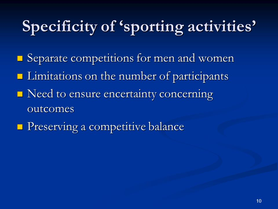 10 Specificity of sporting activities Separate competitions for men and women Separate competitions for men and women Limitations on the number of participants Limitations on the number of participants Need to ensure encertainty concerning outcomes Need to ensure encertainty concerning outcomes Preserving a competitive balance Preserving a competitive balance