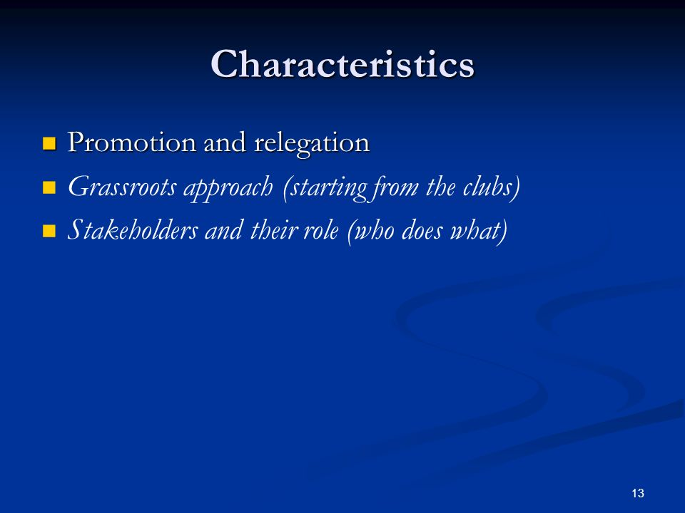 13 Characteristics Promotion and relegation Promotion and relegation Grassroots approach (starting from the clubs) Stakeholders and their role (who does what)