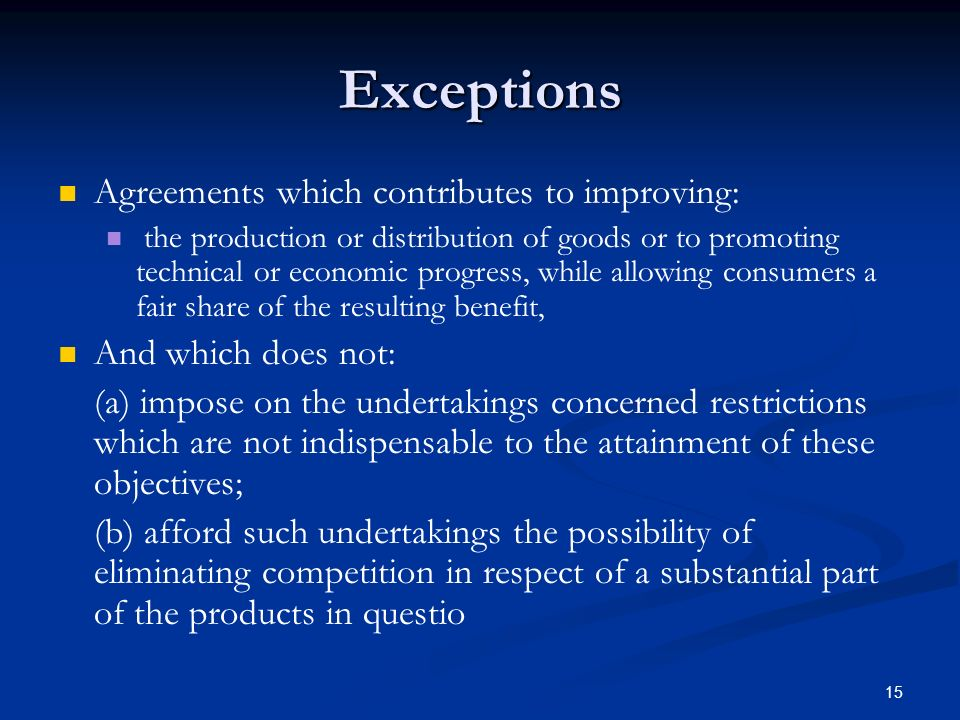 15 Exceptions Agreements which contributes to improving: the production or distribution of goods or to promoting technical or economic progress, while allowing consumers a fair share of the resulting benefit, And which does not: (a) impose on the undertakings concerned restrictions which are not indispensable to the attainment of these objectives; (b) afford such undertakings the possibility of eliminating competition in respect of a substantial part of the products in questio
