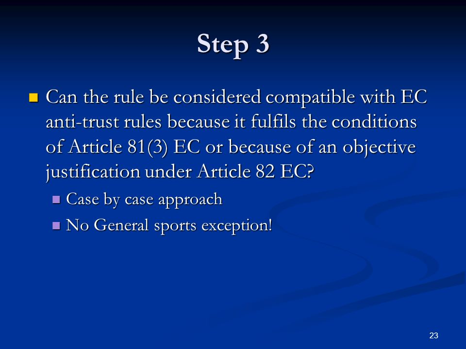 23 Step 3 Can the rule be considered compatible with EC anti-trust rules because it fulfils the conditions of Article 81(3) EC or because of an objective justification under Article 82 EC.