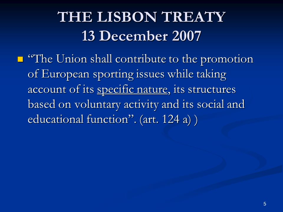 5 THE LISBON TREATY 13 December 2007 The Union shall contribute to the promotion of European sporting issues while taking account of its specific nature, its structures based on voluntary activity and its social and educational function.