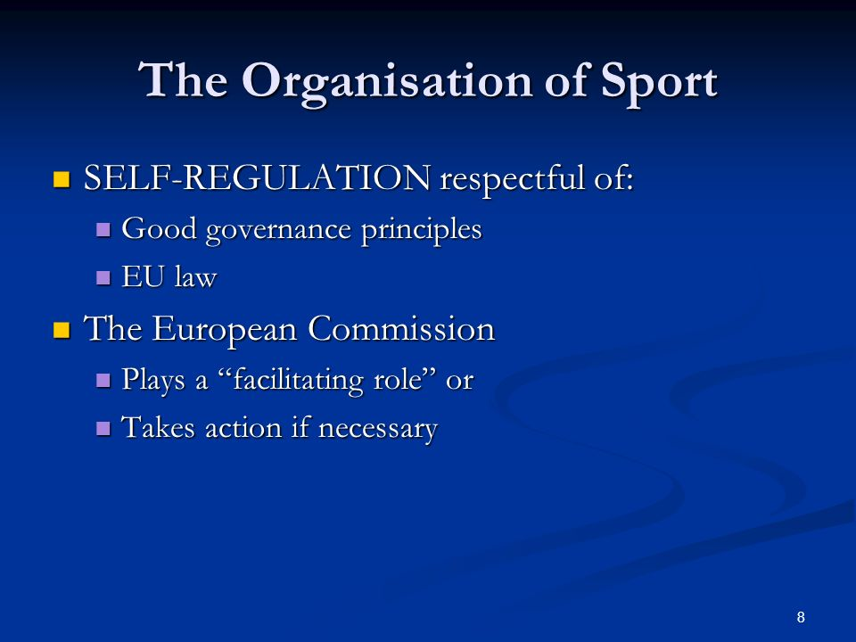 8 The Organisation of Sport SELF-REGULATION respectful of: SELF-REGULATION respectful of: Good governance principles Good governance principles EU law EU law The European Commission The European Commission Plays a facilitating role or Plays a facilitating role or Takes action if necessary Takes action if necessary