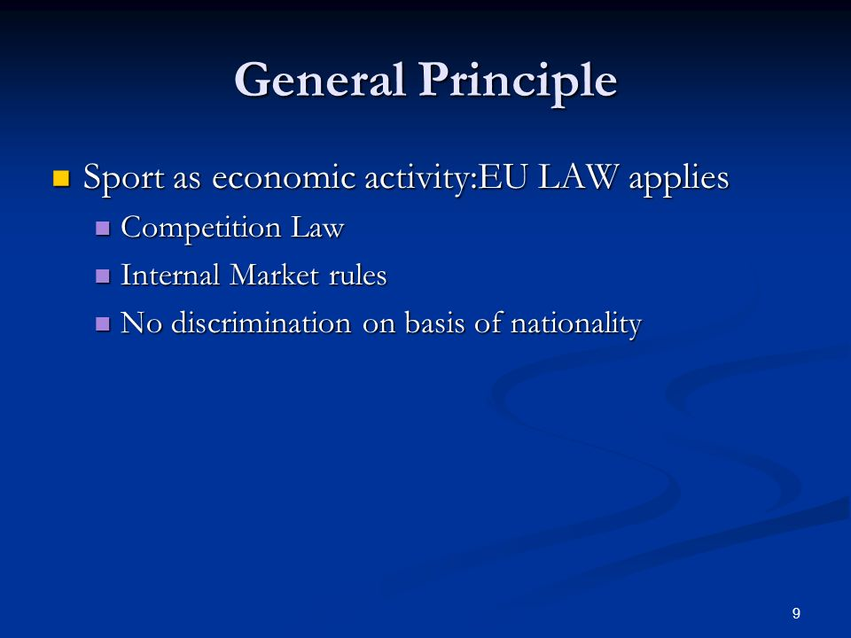 9 General Principle Sport as economic activity:EU LAW applies Sport as economic activity:EU LAW applies Competition Law Competition Law Internal Market rules Internal Market rules No discrimination on basis of nationality No discrimination on basis of nationality