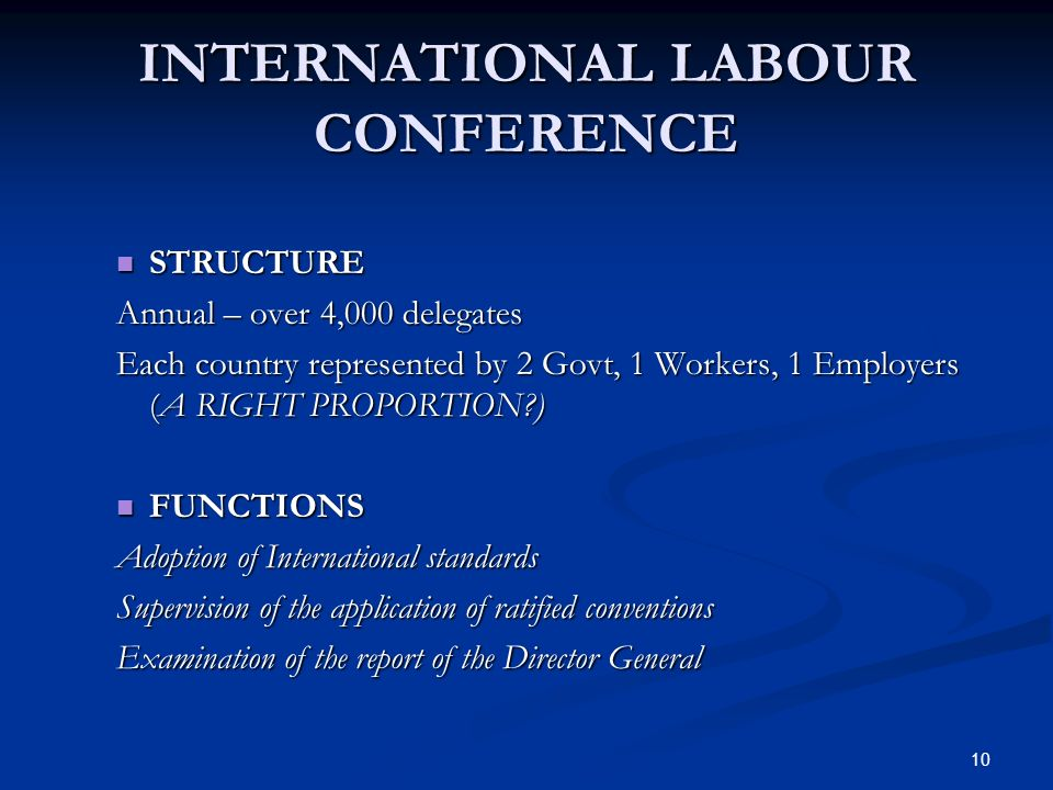 10 INTERNATIONAL LABOUR CONFERENCE STRUCTURE STRUCTURE Annual – over 4,000 delegates Each country represented by 2 Govt, 1 Workers, 1 Employers (A RIGHT PROPORTION ) FUNCTIONS FUNCTIONS Adoption of International standards Supervision of the application of ratified conventions Examination of the report of the Director General