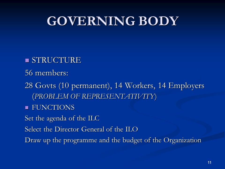 11 GOVERNING BODY STRUCTURE STRUCTURE 56 members: 28 Govts (10 permanent), 14 Workers, 14 Employers ( PROBLEM OF REPRESENTATIVITY) FUNCTIONS FUNCTIONS Set the agenda of the ILC Select the Director General of the ILO Draw up the programme and the budget of the Organization