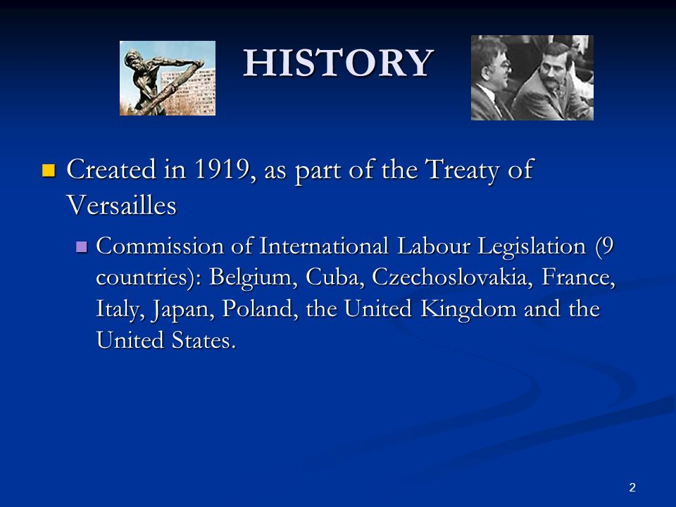 2 HISTORY Created in 1919, as part of the Treaty of Versailles Created in 1919, as part of the Treaty of Versailles Commission of International Labour Legislation (9 countries): Belgium, Cuba, Czechoslovakia, France, Italy, Japan, Poland, the United Kingdom and the United States.