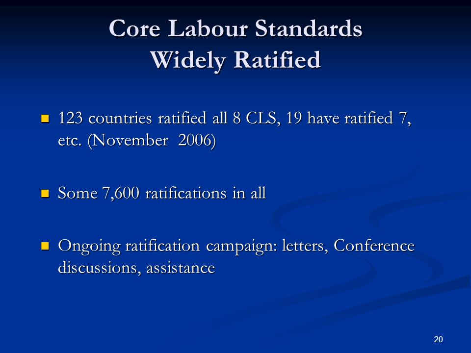 20 Core Labour Standards Widely Ratified 123 countries ratified all 8 CLS, 19 have ratified 7, etc.