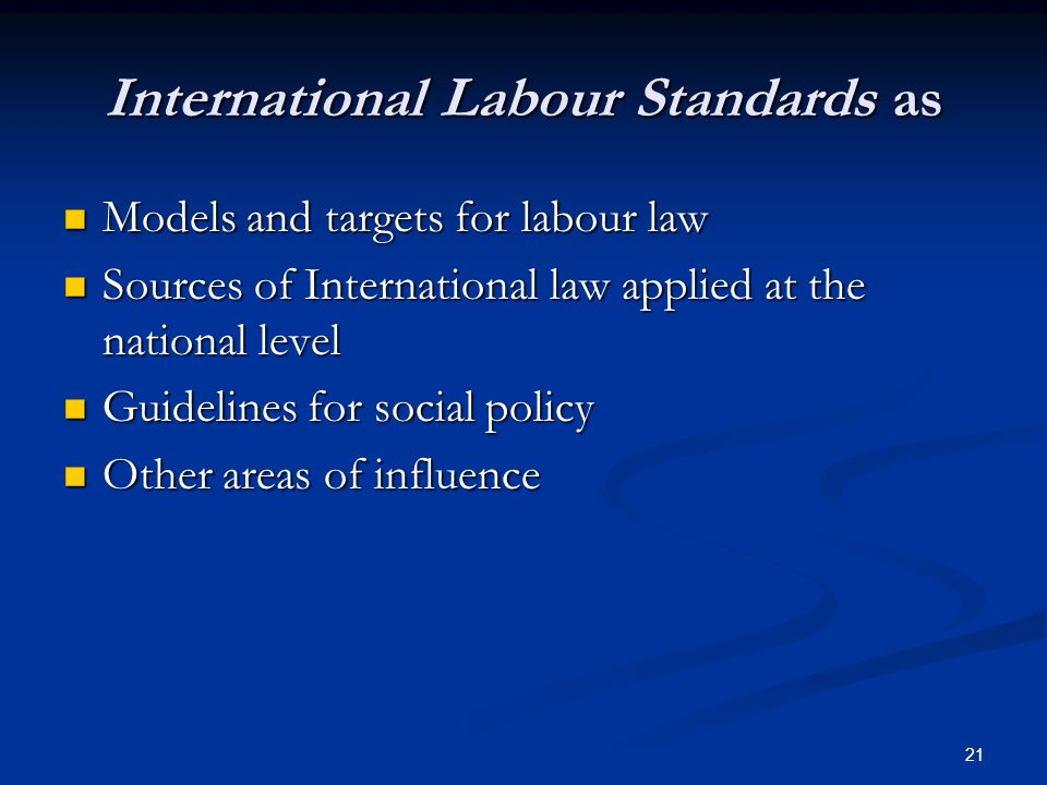 21 International Labour Standards as Models and targets for labour law Models and targets for labour law Sources of International law applied at the national level Sources of International law applied at the national level Guidelines for social policy Guidelines for social policy Other areas of influence Other areas of influence