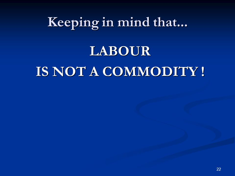 22 Keeping in mind that... LABOUR IS NOT A COMMODITY !