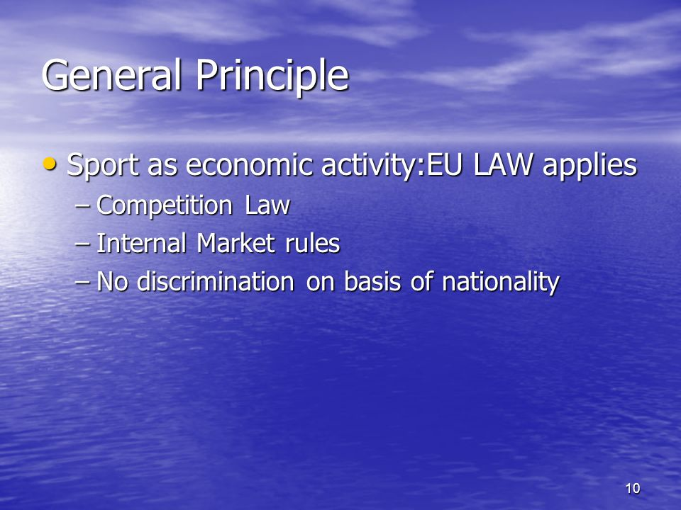 10 General Principle Sport as economic activity:EU LAW applies Sport as economic activity:EU LAW applies –Competition Law –Internal Market rules –No discrimination on basis of nationality