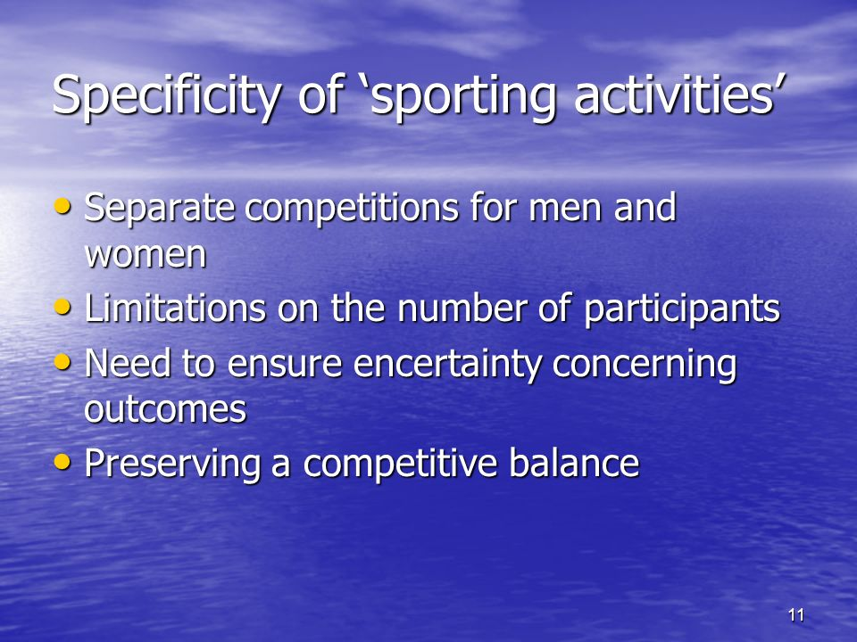 11 Specificity of sporting activities Separate competitions for men and women Separate competitions for men and women Limitations on the number of participants Limitations on the number of participants Need to ensure encertainty concerning outcomes Need to ensure encertainty concerning outcomes Preserving a competitive balance Preserving a competitive balance