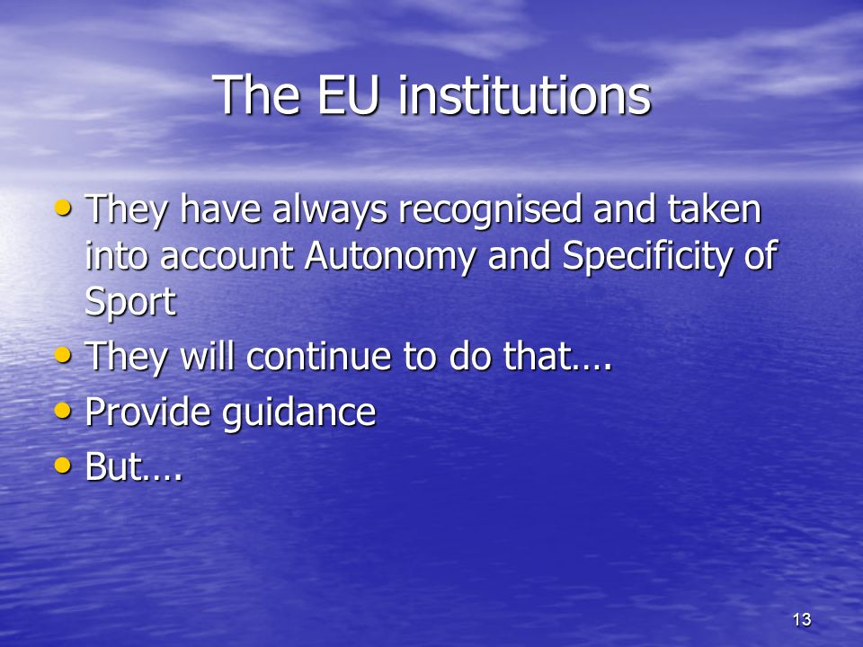 13 The EU institutions They have always recognised and taken into account Autonomy and Specificity of Sport They have always recognised and taken into account Autonomy and Specificity of Sport They will continue to do that….