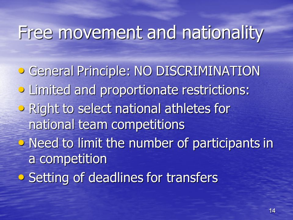 14 Free movement and nationality General Principle: NO DISCRIMINATION General Principle: NO DISCRIMINATION Limited and proportionate restrictions: Limited and proportionate restrictions: Right to select national athletes for national team competitions Right to select national athletes for national team competitions Need to limit the number of participants in a competition Need to limit the number of participants in a competition Setting of deadlines for transfers Setting of deadlines for transfers