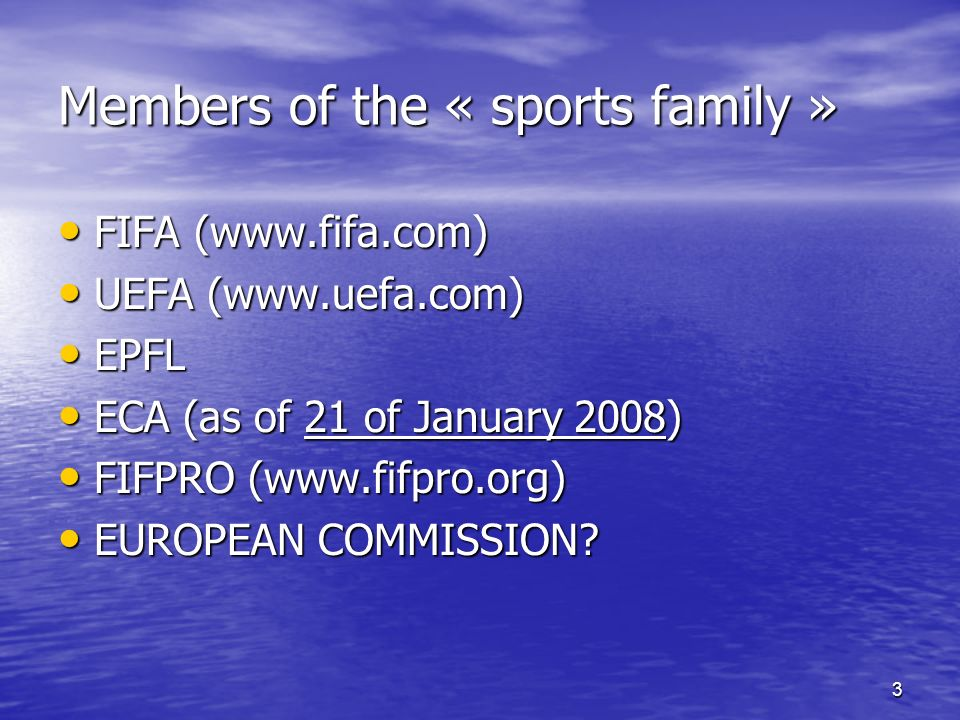 3 Members of the « sports family » FIFA (  FIFA (  UEFA (  UEFA (  EPFL EPFL ECA (as of 21 of January 2008) ECA (as of 21 of January 2008) FIFPRO (  FIFPRO (  EUROPEAN COMMISSION.