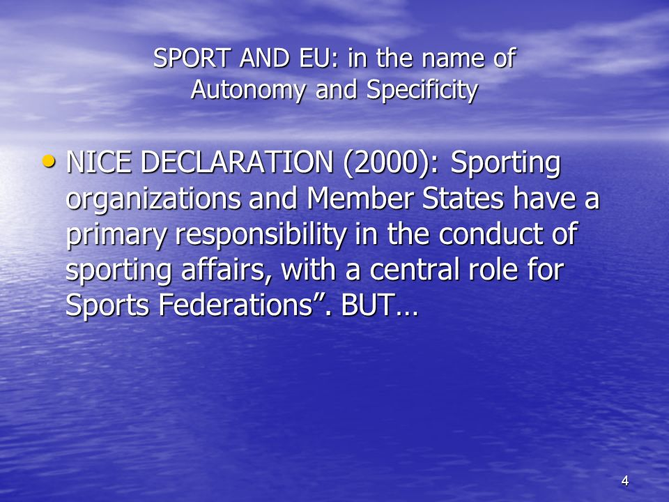 4 SPORT AND EU: in the name of Autonomy and Specificity NICE DECLARATION (2000): Sporting organizations and Member States have a primary responsibility in the conduct of sporting affairs, with a central role for Sports Federations.