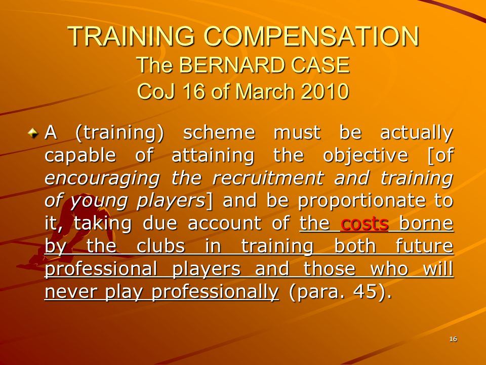 16 TRAINING COMPENSATION The BERNARD CASE CoJ 16 of March 2010 A (training) scheme must be actually capable of attaining the objective [of encouraging the recruitment and training of young players] and be proportionate to it, taking due account of the costs borne by the clubs in training both future professional players and those who will never play professionally (para.