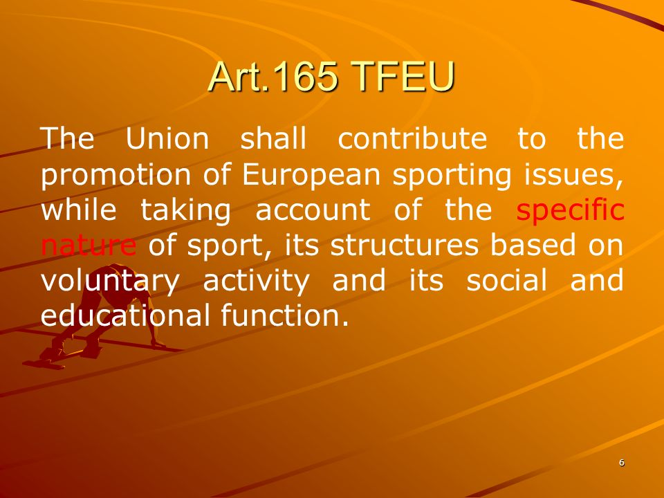 6 Art.165 TFEU The Union shall contribute to the promotion of European sporting issues, while taking account of the specific nature of sport, its structures based on voluntary activity and its social and educational function.