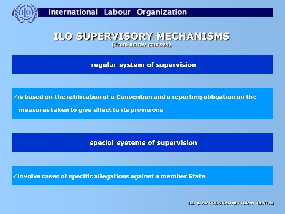 ILS & HR PROGRAMME/TURIN CENTRE ILO SUPERVISORY MECHANISMS (From actrav courses) ILO SUPERVISORY MECHANISMS (From actrav courses) regular system of supervision special systems of supervision involve cases of specific allegations against a member State is based on the ratification of a Convention and a reporting obligation on the measures taken to give effect to its provisions
