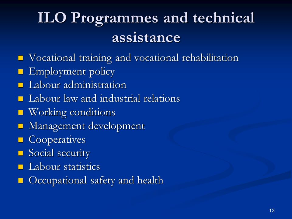 13 ILO Programmes and technical assistance Vocational training and vocational rehabilitation Vocational training and vocational rehabilitation Employment policy Employment policy Labour administration Labour administration Labour law and industrial relations Labour law and industrial relations Working conditions Working conditions Management development Management development Cooperatives Cooperatives Social security Social security Labour statistics Labour statistics Occupational safety and health Occupational safety and health