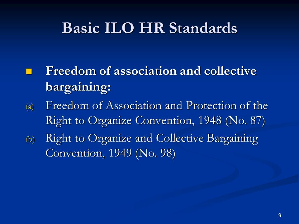 9 Basic ILO HR Standards Freedom of association and collective bargaining: Freedom of association and collective bargaining: (a) Freedom of Association and Protection of the Right to Organize Convention, 1948 (No.