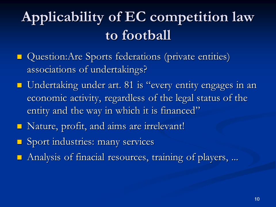 10 Applicability of EC competition law to football Question:Are Sports federations (private entities) associations of undertakings.