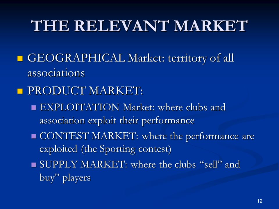 12 THE RELEVANT MARKET GEOGRAPHICAL Market: territory of all associations GEOGRAPHICAL Market: territory of all associations PRODUCT MARKET: PRODUCT MARKET: EXPLOITATION Market: where clubs and association exploit their performance EXPLOITATION Market: where clubs and association exploit their performance CONTEST MARKET: where the performance are exploited (the Sporting contest) CONTEST MARKET: where the performance are exploited (the Sporting contest) SUPPLY MARKET: where the clubs sell and buy players SUPPLY MARKET: where the clubs sell and buy players