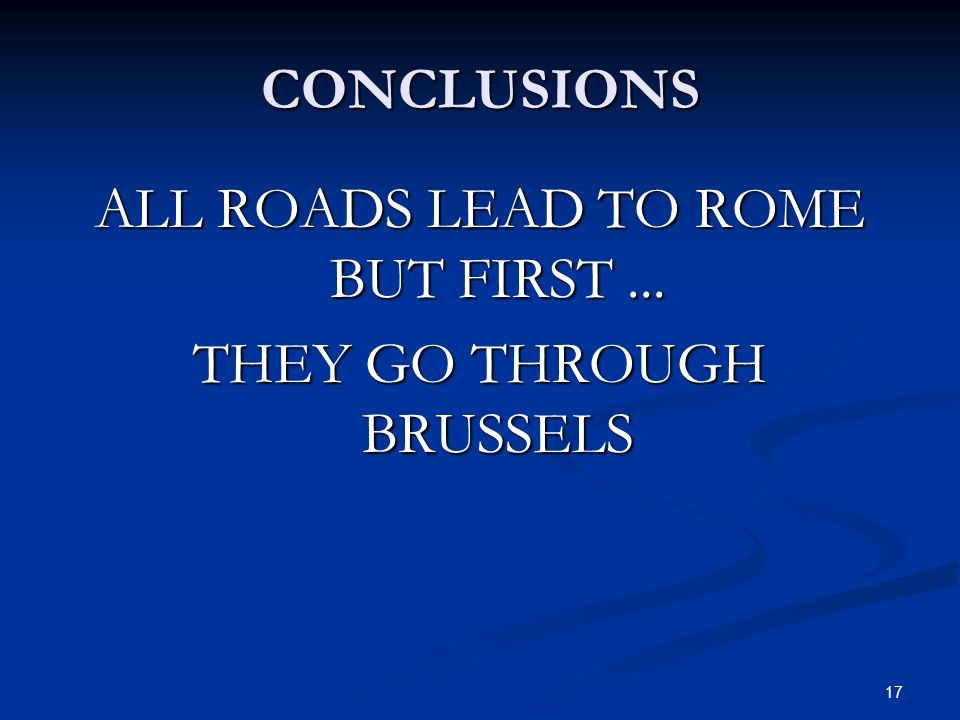 17 CONCLUSIONS ALL ROADS LEAD TO ROME BUT FIRST... THEY GO THROUGH BRUSSELS