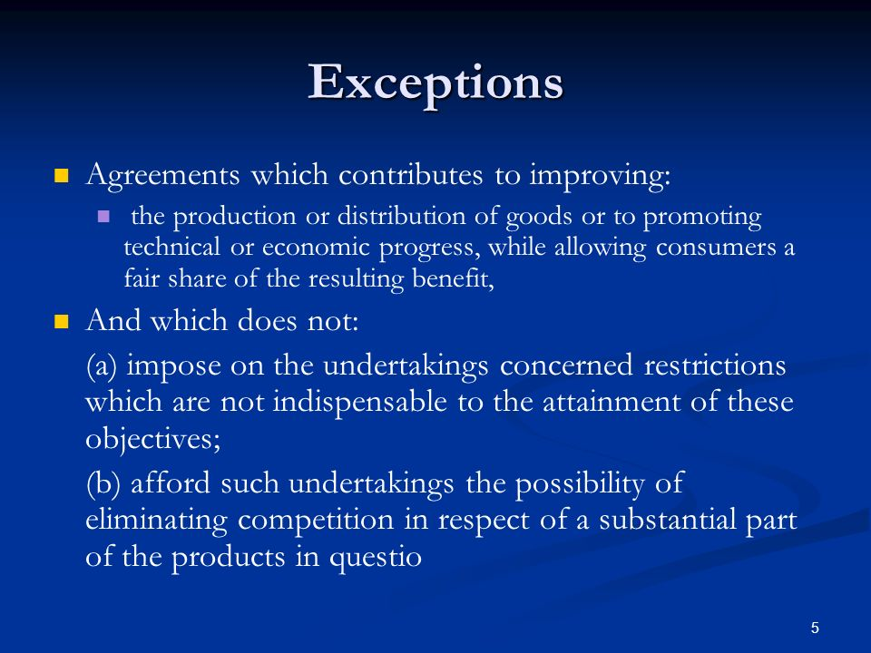 5 Exceptions Agreements which contributes to improving: the production or distribution of goods or to promoting technical or economic progress, while allowing consumers a fair share of the resulting benefit, And which does not: (a) impose on the undertakings concerned restrictions which are not indispensable to the attainment of these objectives; (b) afford such undertakings the possibility of eliminating competition in respect of a substantial part of the products in questio