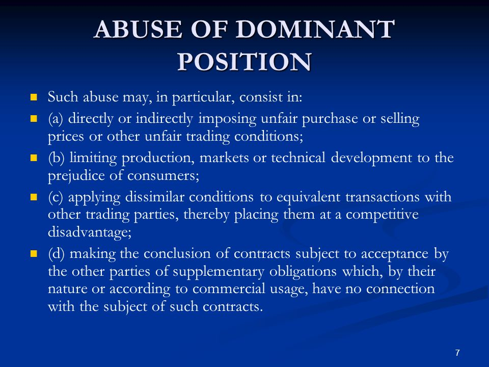 7 ABUSE OF DOMINANT POSITION Such abuse may, in particular, consist in: (a) directly or indirectly imposing unfair purchase or selling prices or other unfair trading conditions; (b) limiting production, markets or technical development to the prejudice of consumers; (c) applying dissimilar conditions to equivalent transactions with other trading parties, thereby placing them at a competitive disadvantage; (d) making the conclusion of contracts subject to acceptance by the other parties of supplementary obligations which, by their nature or according to commercial usage, have no connection with the subject of such contracts.