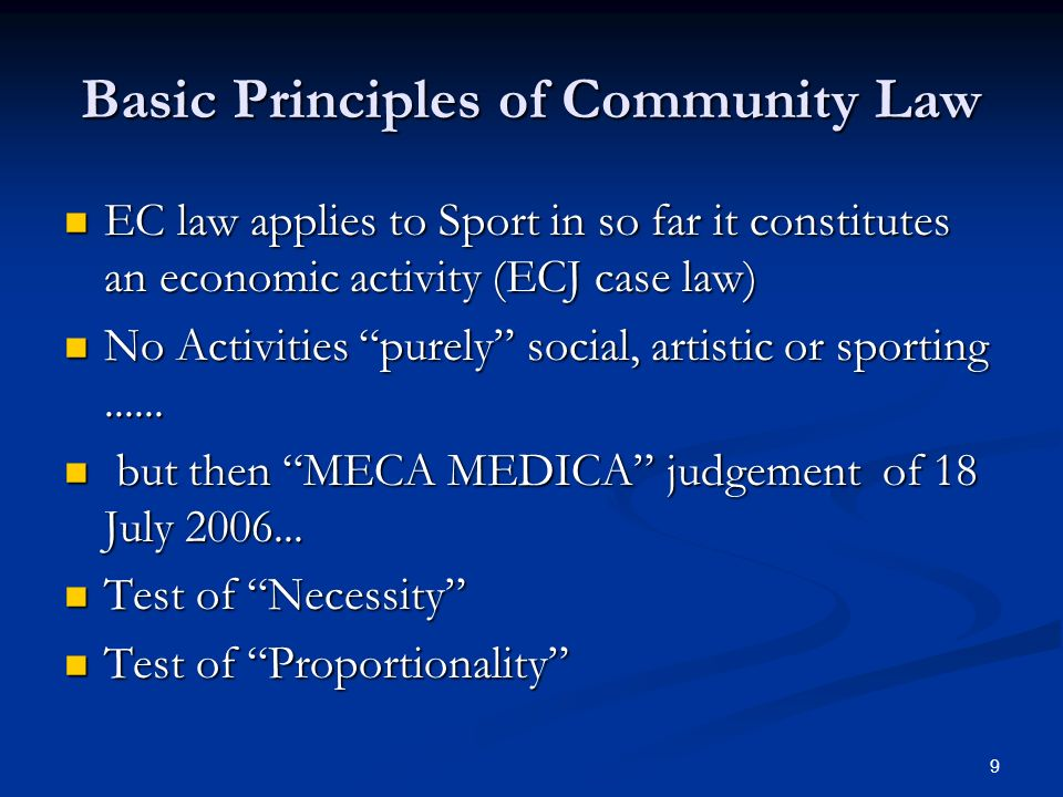 9 Basic Principles of Community Law EC law applies to Sport in so far it constitutes an economic activity (ECJ case law) EC law applies to Sport in so far it constitutes an economic activity (ECJ case law) No Activities purely social, artistic or sporting......