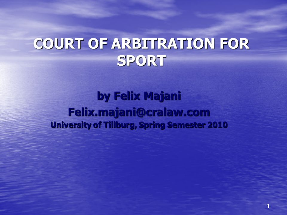 1 COURT OF ARBITRATION FOR SPORT by Felix Majani Felix.majani@cralaw.com University of Tillburg, Spring Semester 2010