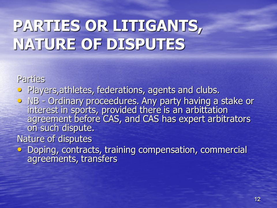 12 PARTIES OR LITIGANTS, NATURE OF DISPUTES Parties Players,athletes, federations, agents and clubs.