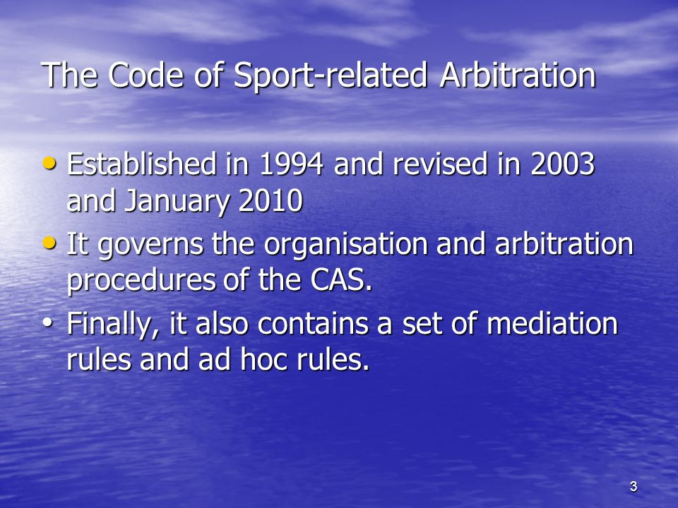 3 The Code of Sport-related Arbitration Established in 1994 and revised in 2003 and January 2010 Established in 1994 and revised in 2003 and January 2010 It governs the organisation and arbitration procedures of the CAS.