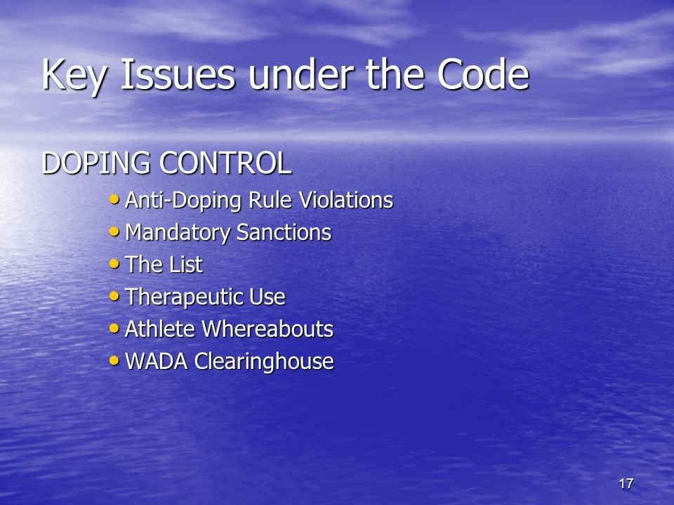 17 Key Issues under the Code DOPING CONTROL Anti-Doping Rule Violations Anti-Doping Rule Violations Mandatory Sanctions Mandatory Sanctions The List The List Therapeutic Use Therapeutic Use Athlete Whereabouts Athlete Whereabouts WADA Clearinghouse WADA Clearinghouse