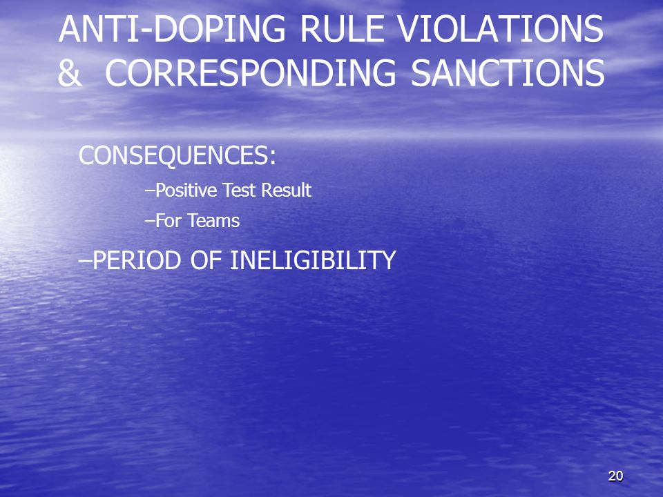 20 ANTI-DOPING RULE VIOLATIONS & CORRESPONDING SANCTIONS CONSEQUENCES: –Positive Test Result –For Teams –PERIOD OF INELIGIBILITY