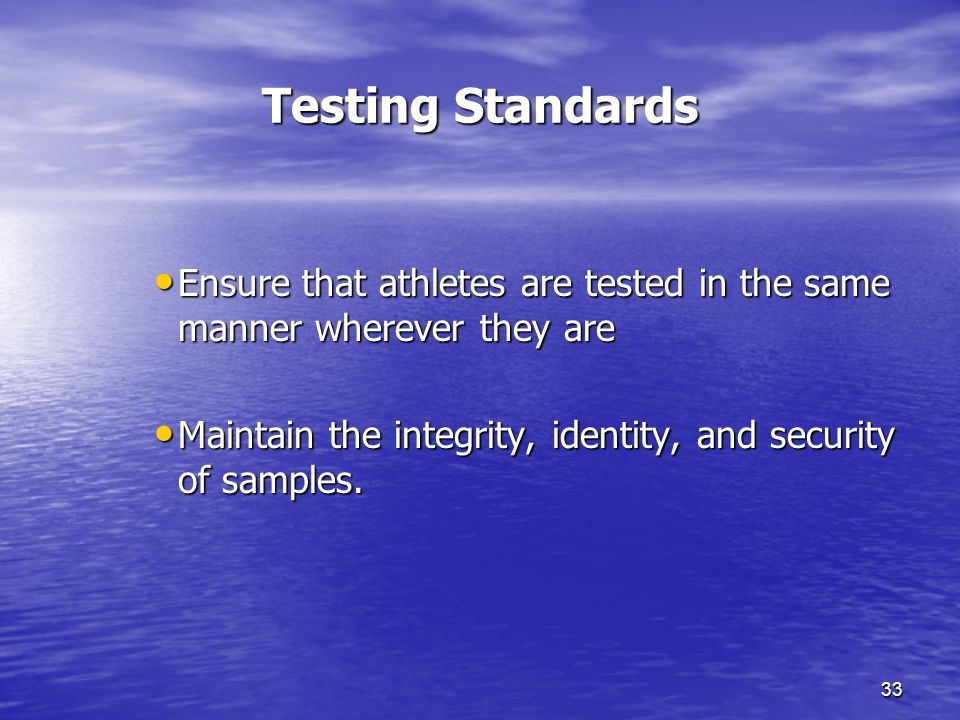 33 Testing Standards Ensure that athletes are tested in the same manner wherever they are Ensure that athletes are tested in the same manner wherever they are Maintain the integrity, identity, and security of samples.