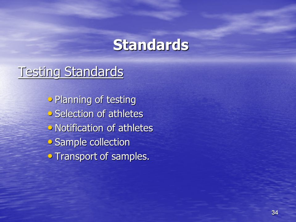 34 Standards Standards Testing Standards Planning of testing Planning of testing Selection of athletes Selection of athletes Notification of athletes Notification of athletes Sample collection Sample collection Transport of samples.