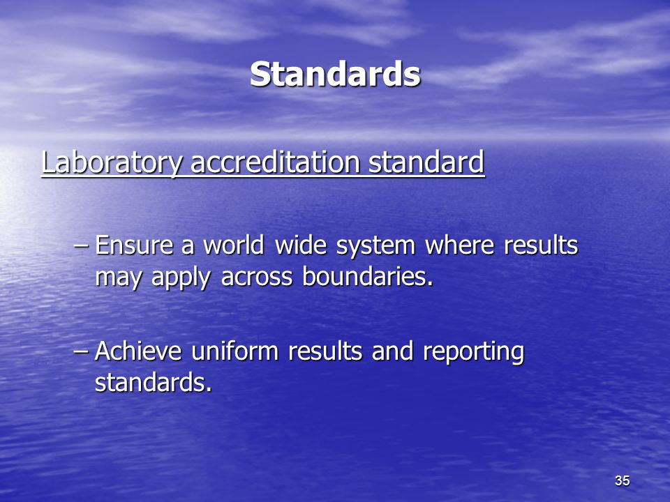 35 Standards Laboratory accreditation standard –Ensure a world wide system where results may apply across boundaries.