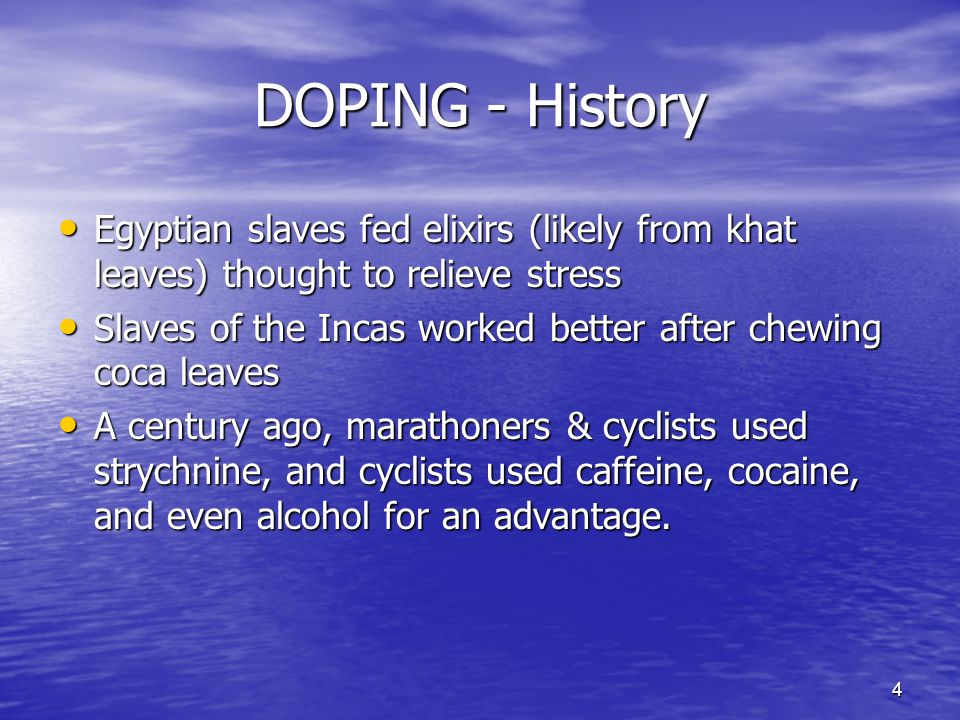 4 DOPING - History Egyptian slaves fed elixirs (likely from khat leaves) thought to relieve stress Egyptian slaves fed elixirs (likely from khat leaves) thought to relieve stress Slaves of the Incas worked better after chewing coca leaves Slaves of the Incas worked better after chewing coca leaves A century ago, marathoners & cyclists used strychnine, and cyclists used caffeine, cocaine, and even alcohol for an advantage.