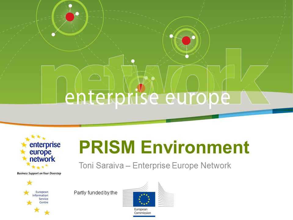 Title of the presentation | Date | # PRISM Environment Toni Saraiva – Enterprise Europe Network Partly funded by the