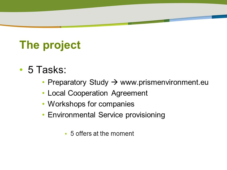 The project 5 Tasks: Preparatory Study www.prismenvironment.eu Local Cooperation Agreement Workshops for companies Environmental Service provisioning 5 offers at the moment