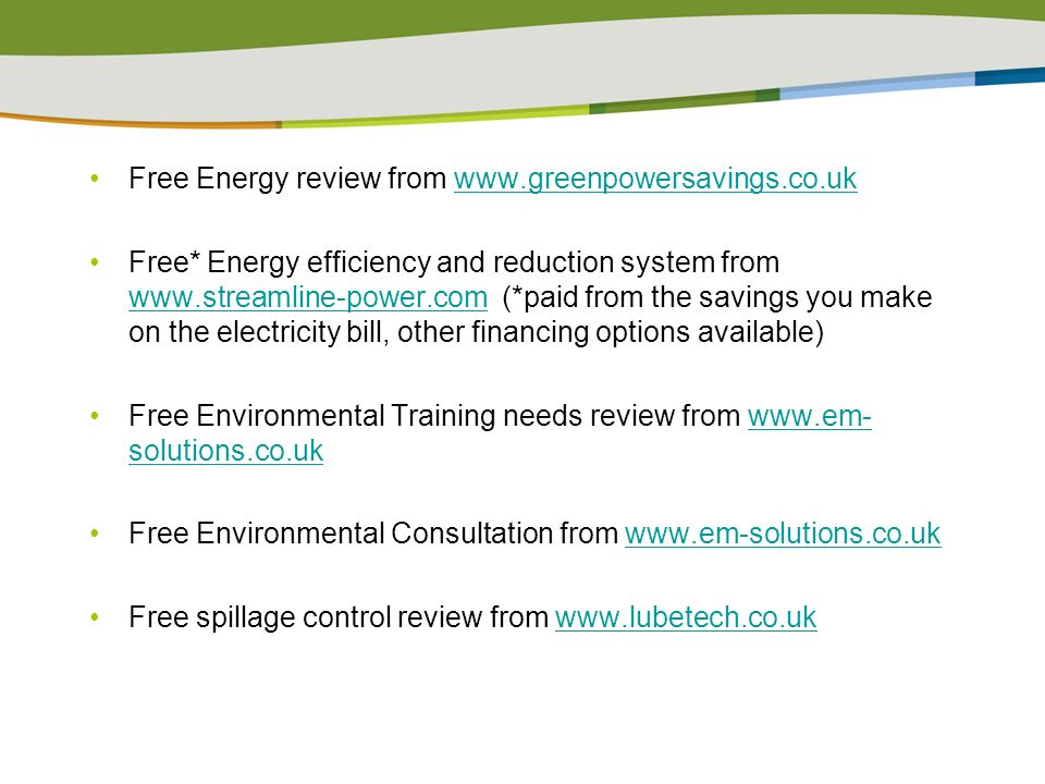 Free Energy review from www.greenpowersavings.co.ukwww.greenpowersavings.co.uk Free* Energy efficiency and reduction system from www.streamline-power.com (*paid from the savings you make on the electricity bill, other financing options available) www.streamline-power.com Free Environmental Training needs review from www.em- solutions.co.ukwww.em- solutions.co.uk Free Environmental Consultation from www.em-solutions.co.uk www.em-solutions.co.uk Free spillage control review from www.lubetech.co.ukwww.lubetech.co.uk