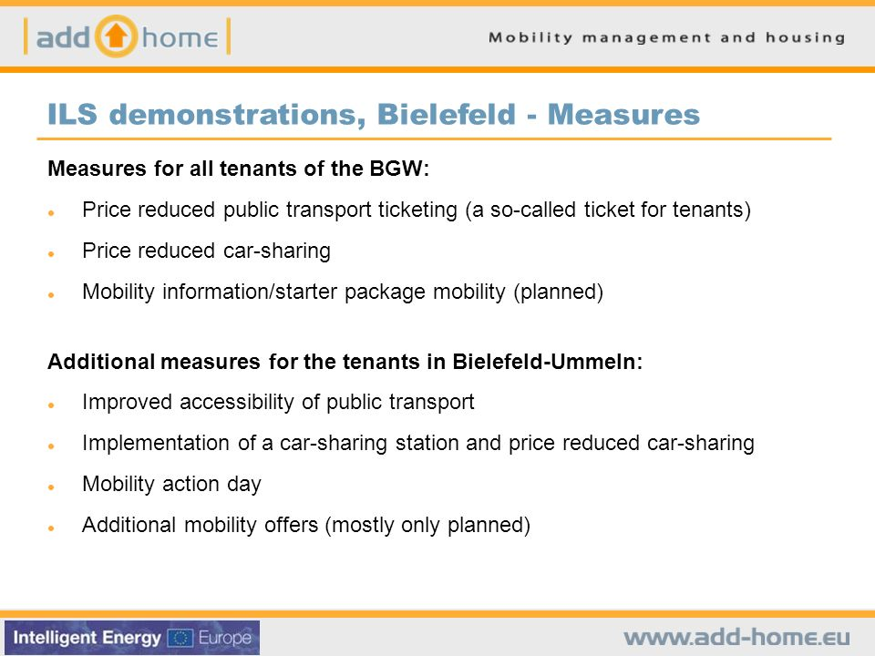 Measures for all tenants of the BGW: Price reduced public transport ticketing (a so-called ticket for tenants) Price reduced car-sharing Mobility information/starter package mobility (planned) Additional measures for the tenants in Bielefeld-Ummeln: Improved accessibility of public transport Implementation of a car-sharing station and price reduced car-sharing Mobility action day Additional mobility offers (mostly only planned) ILS demonstrations, Bielefeld - Measures