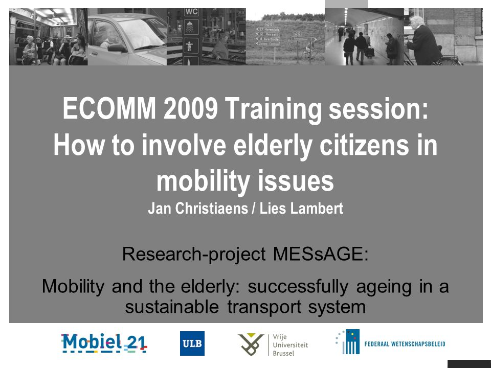 ECOMM 2009 Training session: How to involve elderly citizens in mobility issues Jan Christiaens / Lies Lambert Research-project MESsAGE: Mobility and the elderly: successfully ageing in a sustainable transport system