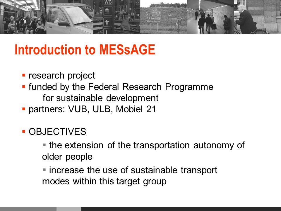 Introduction to MESsAGE research project funded by the Federal Research Programme for sustainable development partners: VUB, ULB, Mobiel 21 OBJECTIVES the extension of the transportation autonomy of older people increase the use of sustainable transport modes within this target group