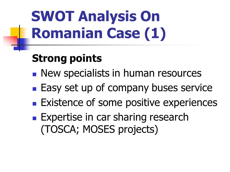 SWOT Analysis On Romanian Case (1) Strong points New specialists in human resources Easy set up of company buses service Existence of some positive experiences Expertise in car sharing research (TOSCA; MOSES projects)