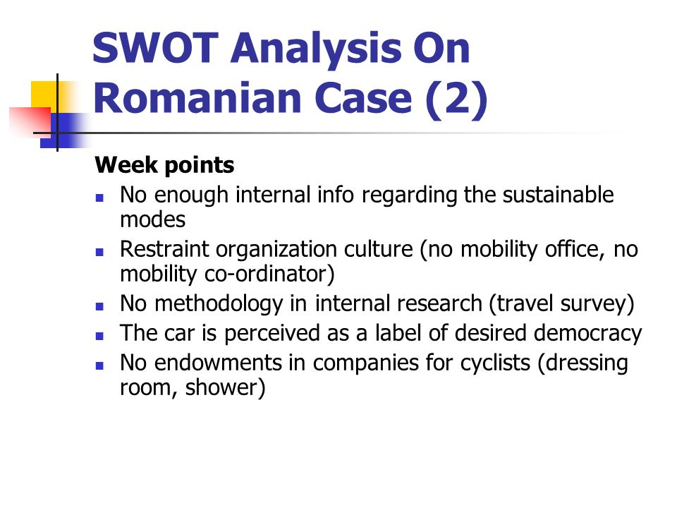SWOT Analysis On Romanian Case (2) Week points No enough internal info regarding the sustainable modes Restraint organization culture (no mobility office, no mobility co-ordinator) No methodology in internal research (travel survey) The car is perceived as a label of desired democracy No endowments in companies for cyclists (dressing room, shower)